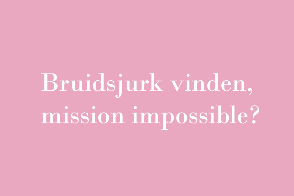 De verhalen van Bruidsstyliste Kimberly: Bruidsjurk vinden, mission impossible?